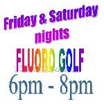 Fluoro Golf - Friday & Saturday nights