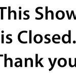 closed show!