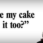 You can have your cake, but NO you can't eat it too!