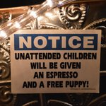 """Unattended children will be given an Expresso and a free puppy!"