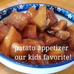 Patato appetizer, our kids favorite!