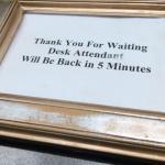"The ""framed"" sign at the front desk. I waited longer than 5 minutes."