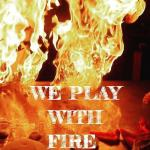 We play with fire!