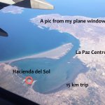 This is a 30,00-foot pic from my plane window flying over La Paz, and Hacienda del Sol to the NW