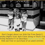 Kids eat Free of our kids menu Sat till 4 P.M. & Tues nights after 4 P.M.