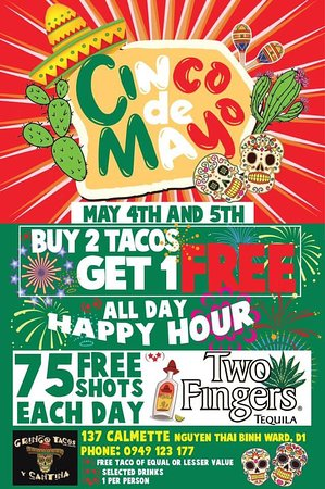 Please come join our Cinco De Mayo event on May 4th and 5th  Buy 2 tacos at 1 free* All day happy hour** 75 free shots each day ~ Two Finger Tequila***  *Free Taco of equal or lesser value **Selected drinks ***Per person  Gringo Tacos y Cantina 137 Calmette, District 1, HCMC