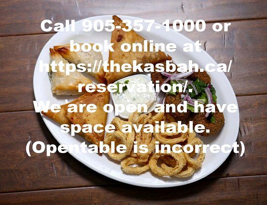 The Kasbah Mediterranean: Call 905-357-1000 or book online at  https://thekasbah.ca/reservation/.   We are open and have space available.  (Opentable is incorrect)