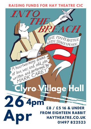 SUNDAY APRIL 26th 2020. 4pm CLYRO VILLAGE HALL. By popular demand, Mark Carey delivers a one–man show set at the end of WWII, which focuses on Shakespeare's Henry V but revolves around George Crocker, an amateur actor, whose ambition is to play Mother Goose! Into the Breach Tickets: £8 adult and £5 for children 16 years and under. Available from Eighteen Rabbit, Hay-on-Wye and 01497 822523. Proceeds towards Hay Theatre Community productions