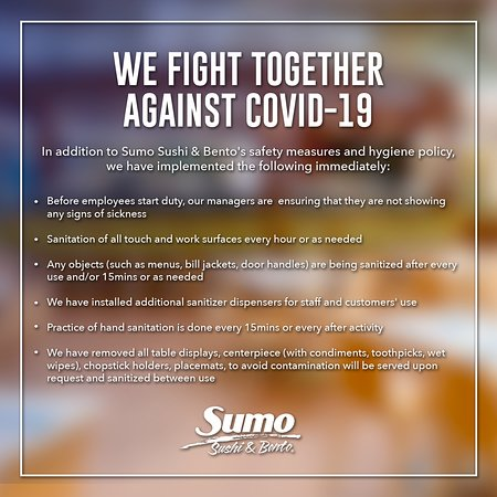 Just like you, we are closely monitoring new developments regarding COVID-19 (coronavirus). The health and safety of our guests and employees are of the utmost importance. We are committed to doing everything possible to make a visit or delivery order from Sumo Sushi & Bento as safe as possible.  Therefore, we are raising our industry standards of health/safety & cleanliness even higher. We didn't lead the way in food safety or safe sushi preparation by just maintaining the status quo.