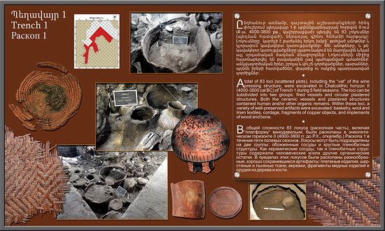Areni, Armenia: A total of 83 loci of the wine pressing structure, were excavated in Chalcolithic horizon II (4000-3800cal BC) of Trench 1 during 5 field seasons. The loci can be subdivided into two groups: fired vessels and circular plastered structures. Both the ceramic vessels and plastered structures contained human and/or other organic remains. Within these loci, a variety of well-preserved artifacts were excavated: basketry, wool and linen textiles, cordage, copper objects, and implements of wood and bone