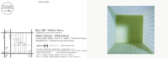 Chuo, Japan: 亀元円展「Hidden Place」 <会期> 2020.7.26(sun)~8.8(sat) <オープニングパーティ>▶中止といたします。 7.26(sun) 17:00〜 <開廊時間> 12:00~19:00 最終日は17:00まで <休廊日> 月曜日(休日の場合は翌平日)7.27(mon) 8.3(mon) <会期中作家在廊日>在廊予定日は予告なく変更する場合があります。 7.26(sun) 8.1(sat) 2(sun) 8(sat)  亀元円プロフィール https://bit.ly/2ZzgcOP