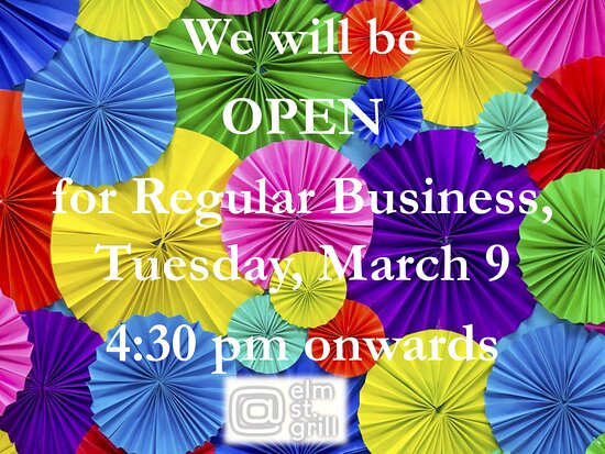 We will be OPEN for Regular Business, Tuesday, March 9, 4:30 pm onwards for Dine in or Takeout or Curbside delivery — at At elm st. grill.