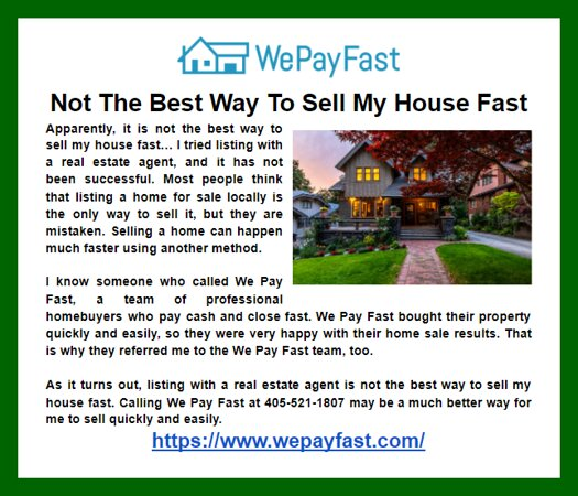 Oklahoma: As it turns out, listing with a real estate agent is not the best way to sell my house fast. Calling We Pay Fast at 405-521-1807 may be a much better way for me to sell quickly and easily.  https://www.wepayfast.com/