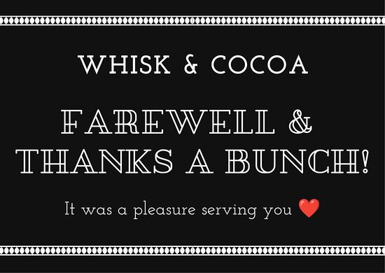 Berridale, Úc: It is with great sadness that the time has come to say goodbye to WHISK & COCOA. We would like to take this opportunity thank our customers, both local and visiting tourists, for your loyalty, unwavering support and patronage. WHISK would not have been the amazing success without you all. I would like to take this opportunity to praise and thank my amazing staff members whom were not just employees but also friends close to my heart.