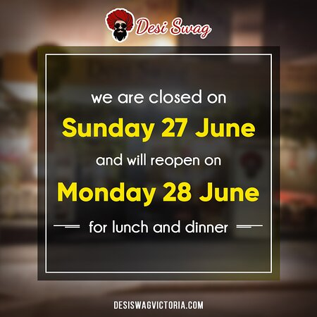 Hello, Everyone. We will be closed on Sunday, June 27, 2021, and will reopen for lunch and dinner on Monday, June 28, 2021, at our DESI SWAG Indian restaurant. We apologize for any inconvenience.