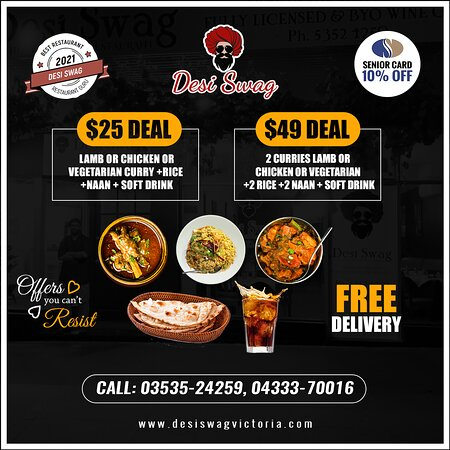 Don't miss out on our delectable specials. Enjoy our appetizing meals that include curry, rice, naan, and a soft drink. Select the best one that suits you well ( $25 Deal /$49 Deal). Also, enjoy Free Home Delivery  ·        10% OFF for Seniors Card  and Birthday Parties ·        Make your bookings-dine-in/Take-Away/Delivery on 03535-24259, 04333-70016  ·        Come to DESI SWAG, 202-204, Barkly Street, Ararat-Vic.  ·        Order online at https://desiswagvictoria.com/welcome/menu_order