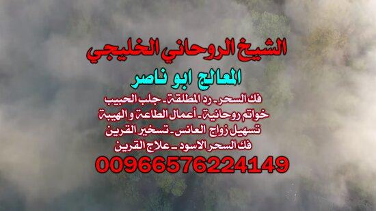 Saudi-Arabien: آجَلْب حبيب@ الْمُعَالَج الشَّيْخ 00966576224149ابوناصر السعودي ، جَلْب الْحَبِيب السَّعُودِيَّة ، جَلْب الْحَبِيب الكويت ، جَلْب الْحَبِيب الْأَمَارَات ، فَكّ السِّحْر ، رَدّ الْمُطْلَقَة ، خَوَاتِم رُوحَانِيَّةٌ ، سِحْرٌ عُلْوِيٌّ ، سِحْرٌ سُفْلِي ، شَيْخ رُوحَانِيٌّ فِي السَّعُودِيَّة , جَلْب الْحَبِيب لِلزَّوَاج , شَيْخ رُوحَانِيٌّ سَعُودِي , شَيْخ رُوحَانِيٌّ السَّعُودِيَّة , أَفْضَل شَيْخ رُوحَانِيٌّ فِي Kuwait , شَيْخ رُوحَانِيٌّ سَعُودِي مُجَرَّب , أَفْضَل شَيْخ رُوحَانِيٌّ سَعُودِي , جَ
